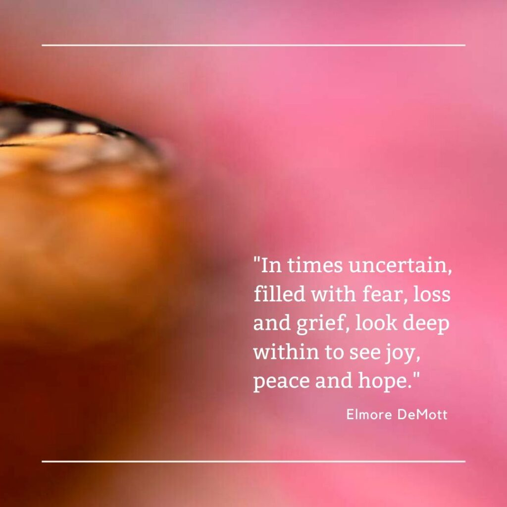 In times uncertain, filled with fear, loss and grief, look deep within to see joy, peace and hope.